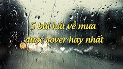 5 bài hát về mưa được cover hay nhất